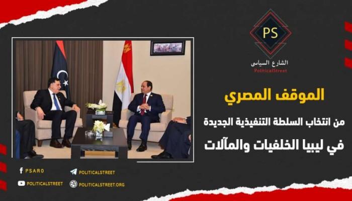 الموقف المصري من انتخاب السلطة التنفيذية الجديدة في ليبيا.. الخلفيات والمآلات